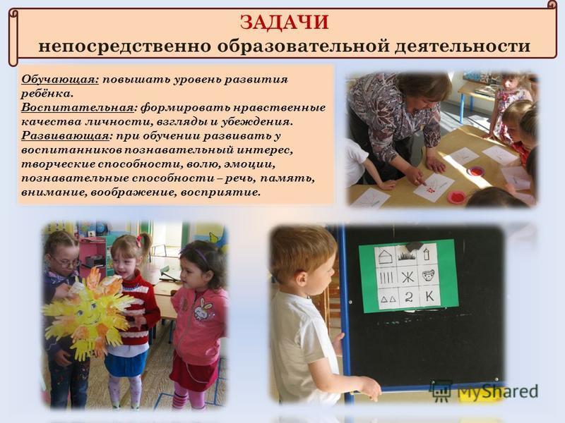 ЗАДАЧИ непосредственно образовательной деятельности Обучающая: повышать уровень развития ребёнка. Воспитательная: формировать нравственные качества личности, взгляды и убеждения. Развивающая: при обучении развивать у воспитанников познавательный инте