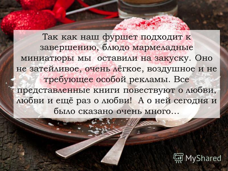 Так как наш фуршет подходит к завершению, блюдо мармеладные миниатюры мы оставили на закуску. Оно не затейливое, очень лёгкое, воздушное и не требующее особой рекламы. Все представленные книги повествуют о любви, любви и ещё раз о любви! А о ней сего