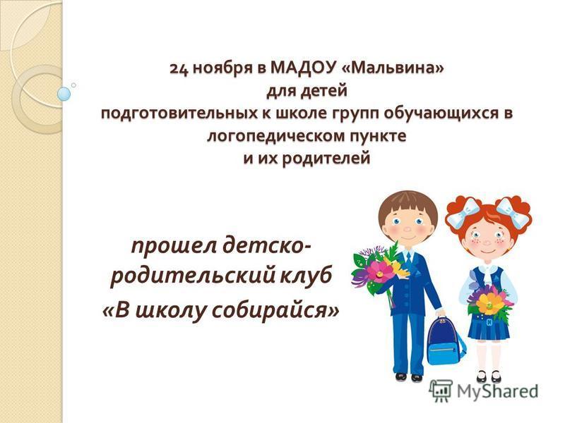 24 ноября в МАДОУ « Мальвина » для детей подготовительных к школе групп обучающихся в логопедическом пункте и их родителей прошел детско - родительский клуб « В школу собирайся »