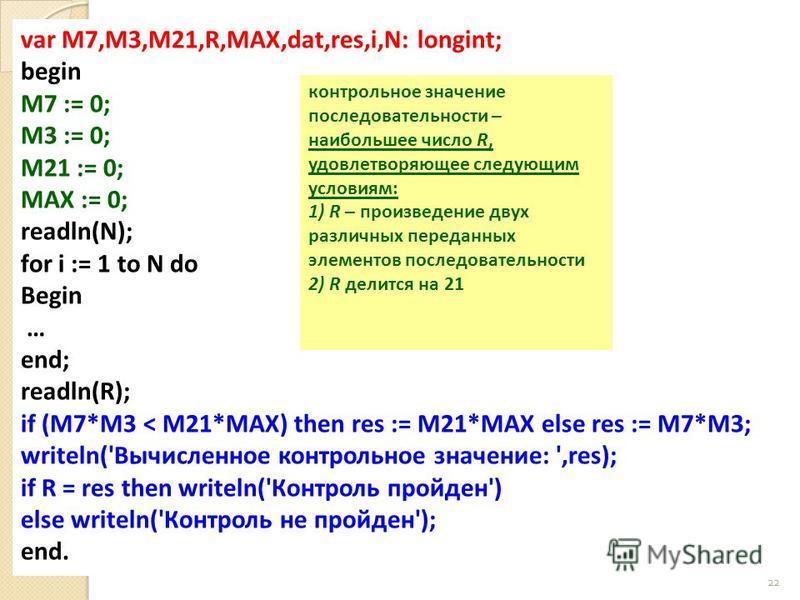 22 var M7,M3,M21,R,MAX,dat,res,i,N: longint; begin M7 := 0; M3 := 0; M21 := 0; MAX := 0; readln(N); for i := 1 to N do Begin … end; readln(R); if (M7*M3 < M21*MAX) then res := M21*MAX else res := M7*M3; writeln('Вычисленное контрольное значение: ',re