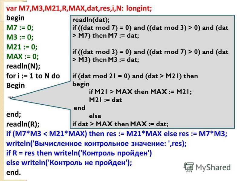 23 var M7,M3,M21,R,MAX,dat,res,i,N: longint; begin M7 := 0; M3 := 0; M21 := 0; MAX := 0; readln(N); for i := 1 to N do Begin … end; readln(R); if (M7*M3 < M21*MAX) then res := M21*MAX else res := M7*M3; writeln('Вычисленное контрольное значение: ',re