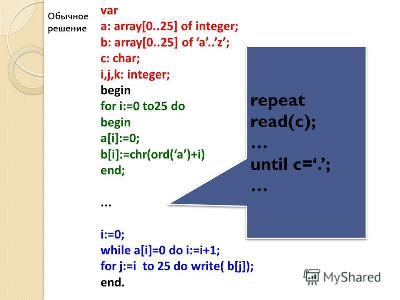 28 var a: array[0..25] of integer; b: array[0..25] of a..z; c: char; i,j,k: integer; begin for i:=0 to25 do begin a[i]:=0; b[i]:=chr(ord(a)+i) end;... i:=0; while a[i]=0 do i:=i+1; for j:=i to 25 do write( b[j]); end. repeat read(c); … until c=.; … r