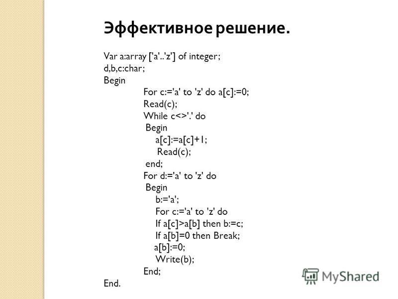 Эффективное решение. Var a:array ['a'..'z'] of integer; d,b,c:char; Begin For c:='a' to 'z' do a[c]:=0; Read(c); While c<>'.' do Begin a[c]:=a[c]+1; Read(c); end; For d:='a' to 'z' do Begin b:='a'; For c:='a' to 'z' do If a[c]>a[b] then b:=c; If a[b]