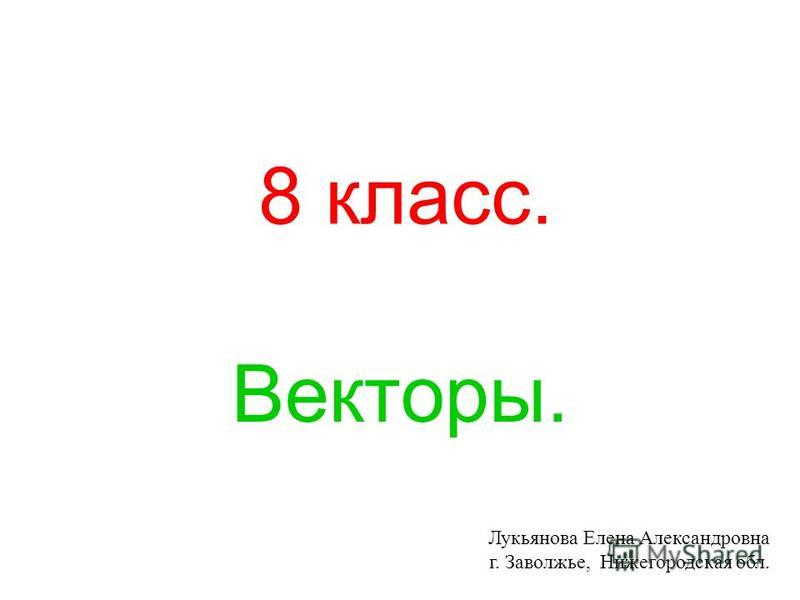 8 класс. Векторы. Лукьянова Елена Александровна г. Заволжье, Нижегородская обл.