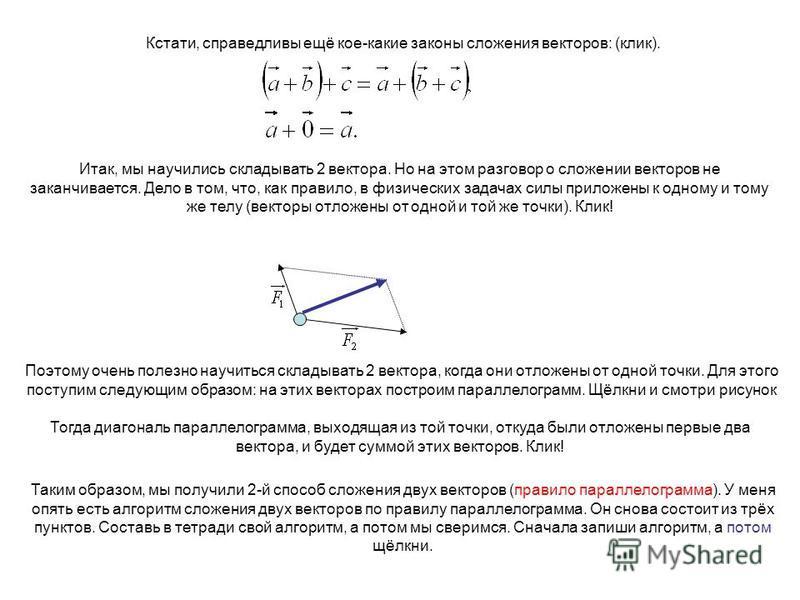 Кстати, справедливы ещё кое-какие законы сложения векторов: (клик). Итак, мы научились складывать 2 вектора. Но на этом разговор о сложении векторов не заканчивается. Дело в том, что, как правило, в физических задачах силы приложены к одному и тому ж