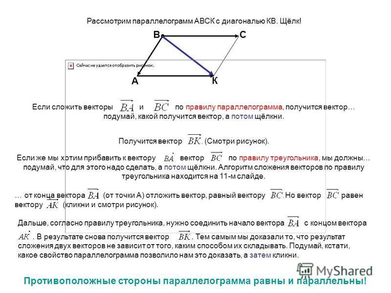Рассмотрим параллелограмм АВСК с диагональю КВ. Щёлк! А ВС К Если сложить векторы и по правилу параллелограмма, получится вектор… подумай, какой получится вектор, а потом щёлкни. Получится вектор (Смотри рисунок). Если же мы хотим прибавить к вектору
