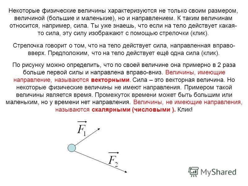 Некоторые физические величины характеризуются не только своим размером, величиной (большие и маленькие), но и направлением. К таким величинам относится, например, сила. Ты уже знаешь, что если на тело действует какая- то сила, эту силу изображают с п