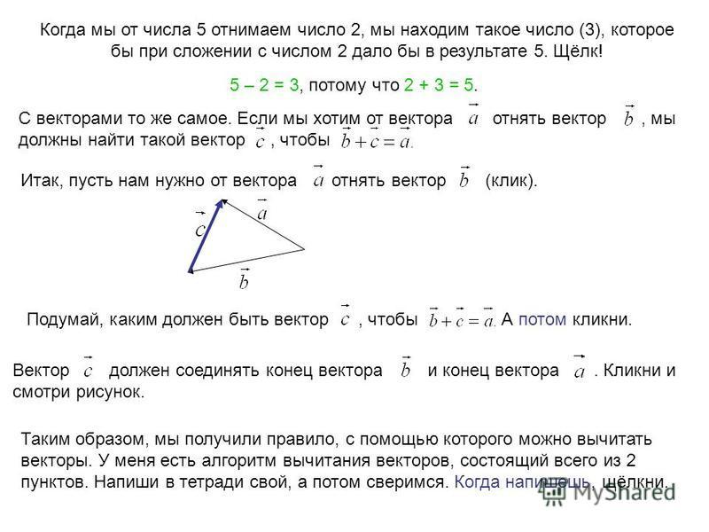 Когда мы от числа 5 отнимаем число 2, мы находим такое число (3), которое бы при сложении с числом 2 дало бы в результате 5. Щёлк! 5 – 2 = 3, потому что 2 + 3 = 5. С векторами то же самое. Если мы хотим от вектора отнять вектор, мы должны найти такой