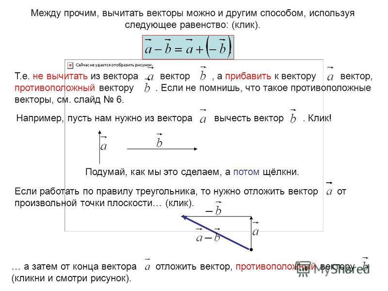 Между прочим, вычитать векторы можно и другим способом, используя следующее равенство: (клик). Т.е. не вычитать из вектора вектор, а прибавить к вектору вектор, противоположный вектору. Если не помнишь, что такое противоположные векторы, см. слайд 6.
