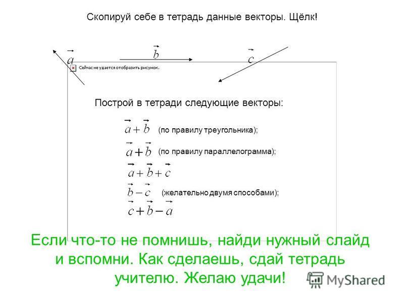 Скопируй себе в тетрадь данные векторы. Щёлк! Построй в тетради следующие векторы: (по правилу треугольника); (по правилу параллелограмма); (желательно двумя способами); Если что-то не помнишь, найди нужный слайд и вспомни. Как сделаешь, сдай тетрадь