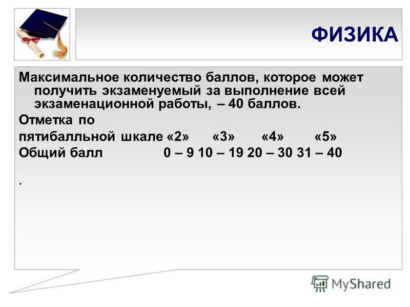 ФИЗИКА Максимальное количество баллов, которое может получить экзаменуемый за выполнение всей экзаменационной работы, – 40 баллов. Отметка по пятибалльной шкале «2» «3» «4» «5» Общий балл 0 – 9 10 – 19 20 – 30 31 – 40.