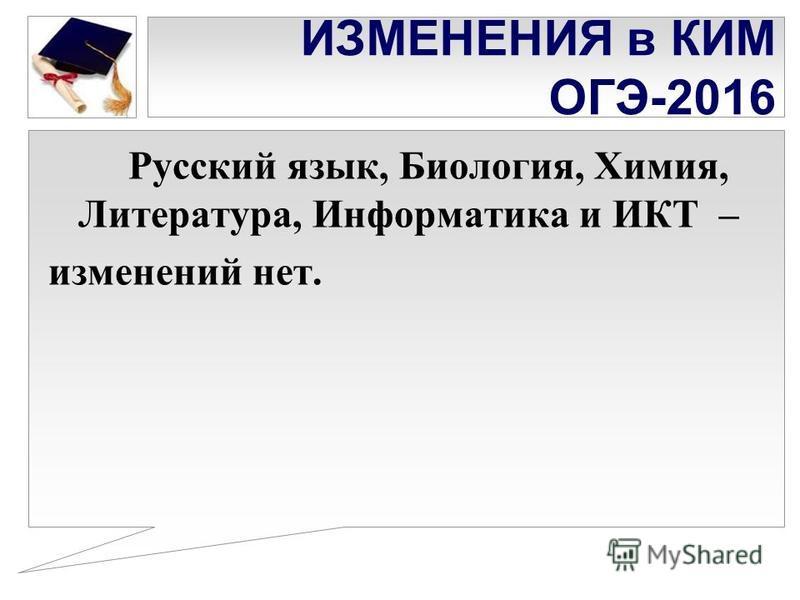 ИЗМЕНЕНИЯ в КИМ ОГЭ-2016 Русский язык, Биология, Химия, Литература, Информатика и ИКТ – изменений нет.