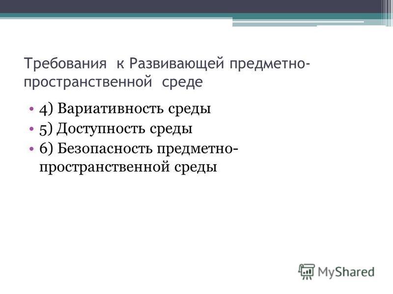 Требования к Развивающей предметно- пространственной среде 4) Вариативность среды 5) Доступность среды 6) Безопасность предметно- пространственной среды