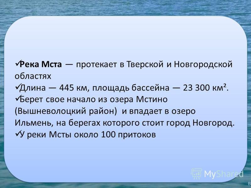 Река Мста протекает в Тверской и Новгородской областях Длина 445 км, площадь бассейна 23 300 км². Берет свое начало из озера Мстино (Вышневолоцкий район) и впадает в озеро Ильмень, на берегах которого стоит город Новгород. У реки Мсты около 100 прито