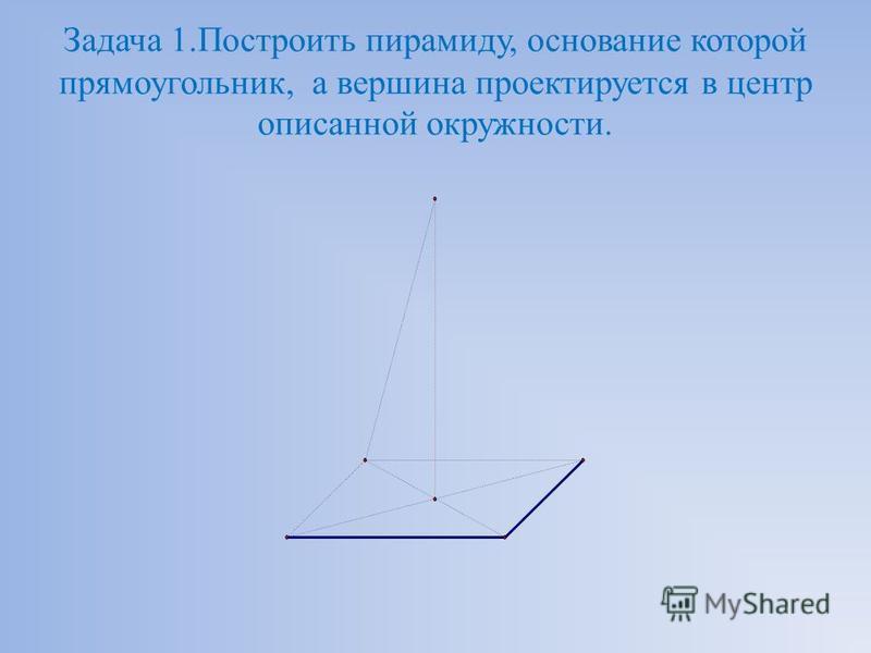 Задача 1. Построить пирамиду, основание которой прямоугольник, а вершина проектируется в центр описанной окружности.