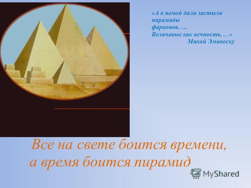 Все на свете боится времени, а время боится пирамид «А в немой дали застыли пирамиды фараонов, … Величавые как вечность, …» Михай Эминеску