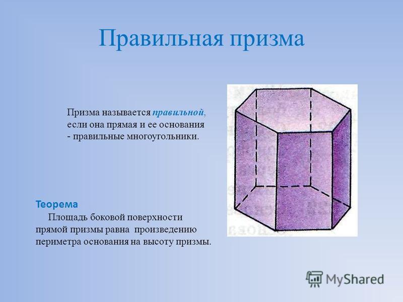 Правильная призма Призма называется правильной, если она прямая и ее основания - правильные многоугольники. Теорема Площадь боковой поверхности прямой призмы равна произведению периметра основания на высоту призмы.