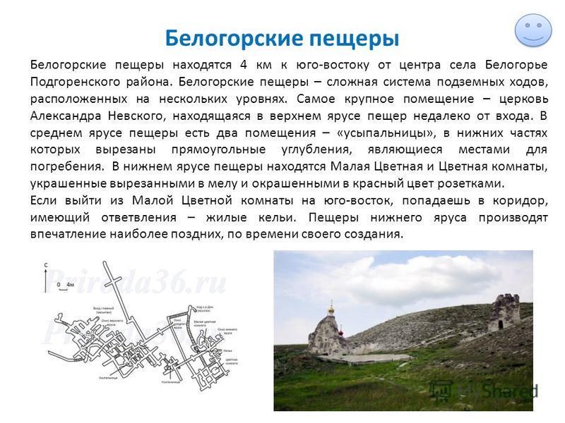 Белогорские пещеры Белогорские пещеры находятся 4 км к юго-востоку от центра села Белогорье Подгоренского района. Белогорские пещеры – сложная система подземных ходов, расположенных на нескольких уровнях. Самое крупное помещение – церковь Александра