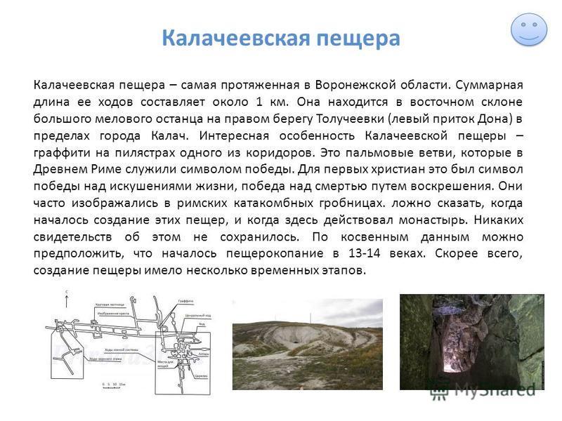 Калачеевская пещера Калачеевская пещера – самая протяженная в Воронежской области. Суммарная длина ее ходов составляет около 1 км. Она находится в восточном склоне большого мелового останца на правом берегу Толучеевки (левый приток Дона) в пределах г
