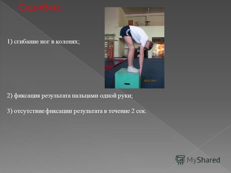 Ошибки: 1) сгибание ног в коленях; 2) фиксация результата пальцами одной руки; 3) отсутствие фиксации результата в течение 2 сек.