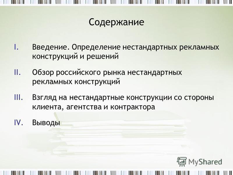 Содержание I.Введение. Определение нестандартных рекламных конструкций и решений II.Обзор российского рынка нестандартных рекламных конструкций III.Взгляд на нестандартные конструкции со стороны клиента, агентства и контрактора IV.Выводы