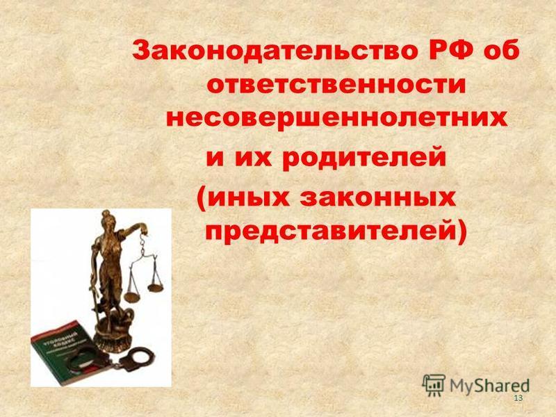 Законодательство РФ об ответственности несовершеннолетних и их родителей (иных законных представителей) 13