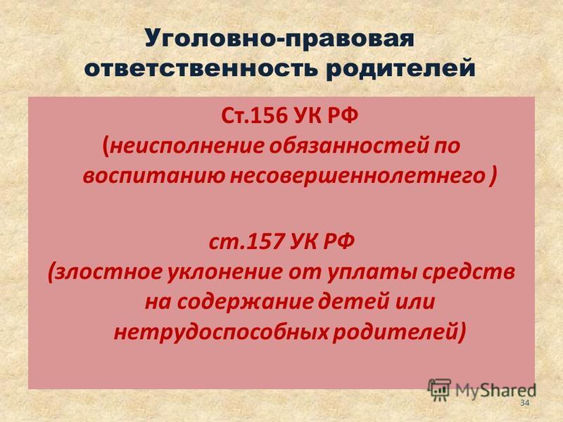 Уголовно-правовая ответственность родителей Ст.156 УК РФ (неисполнение обязанностей по воспитанию несовершеннолетнего ) ст.157 УК РФ (злостное уклонение от уплаты средств на содержание детей или нетрудоспособных родителей) 34