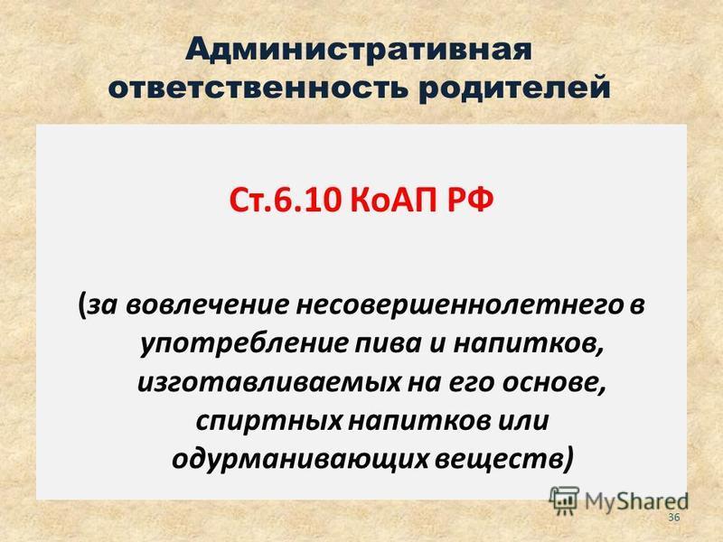 Административная ответственность родителей Ст.6.10 КоАП РФ (за вовлечение несовершеннолетнего в употребление пива и напитков, изготавливаемых на его основе, спиртных напитков или одурманивающих веществ) 36