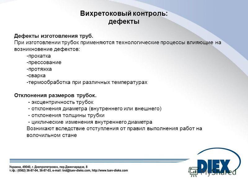 Вихретоковый контроль: дефекты Дефекты изготовления труб. При изготовлении трубок применяются технологические процессы влияющие на возникновение дефектов: -прокатка -прессование -протяжка -сварка -термообработка при различных температурах Отклонения