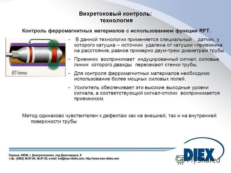 Вихретоковый контроль: технология Контроль ферромагнитных материалов с использованием функции RFT. - В данной технологии применяется специальный датчик, у которого катушка – источник удалена от катушки –приемника на расстояние, равное примерно двум-т