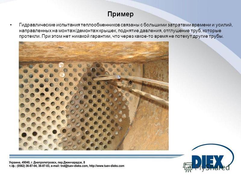 Пример Гидравлические испытания теплообменников связаны с большими затратами времени и усилий, направленных на монтаж/демонтаж крышек, поднятие давления, отглушение труб, которые протекли. При этом нет никакой гарантии, что через какое-то время не по