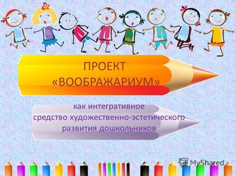 ПРОЕКТ «ВООБРАЖАРИУМ» как интегративное средство художественно-эстетического развития дошкольников