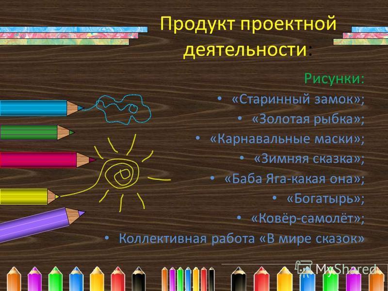 Продукт проектной деятельности: Рисунки: «Старинный замок»; «Золотая рыбка»; «Карнавальные маски»; «Зимняя сказка»; «Баба Яга-какая она»; «Богатырь»; «Ковёр-самолёт»; Коллективная работа «В мире сказок»