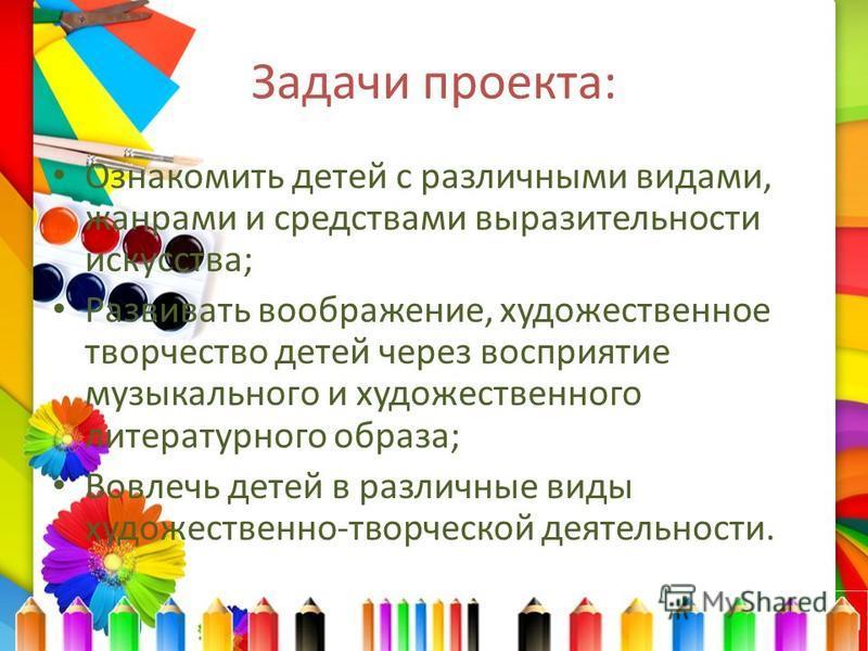 Задачи проекта: Ознакомить детей с различными видами, жанрами и средствами выразительности искусства; Развивать воображение, художественное творчество детей через восприятие музыкального и художественного литературного образа; Вовлечь детей в различн