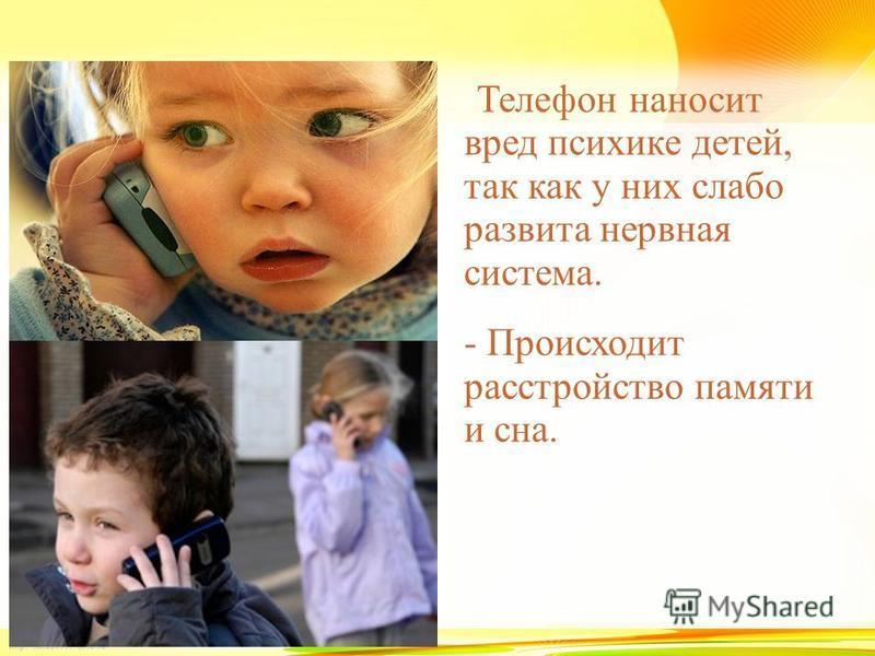 -Телефон наносит вред психике детей, так как у них слабо развита нервная система. - Происходит расстройство памяти и сна.