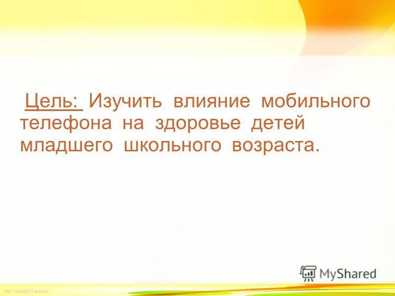 http://linda6035.ucoz.ru/ Цель: Изучить влияние мобильного телефона на здоровье детей младшего школьного возраста.