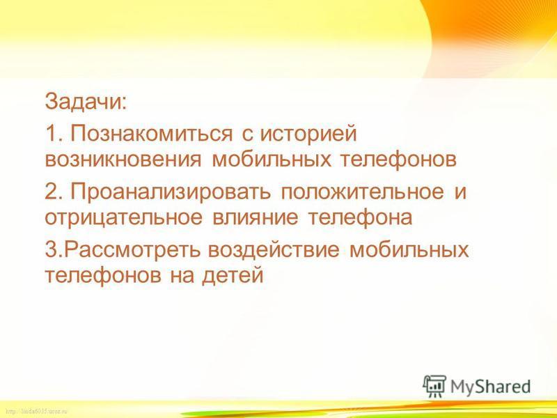 http://linda6035.ucoz.ru/ Задачи: 1. Познакомиться с историей возникновения мобильных телефонов 2. Проанализировать положительное и отрицательное влияние телефона 3. Рассмотреть воздействие мобильных телефонов на детей