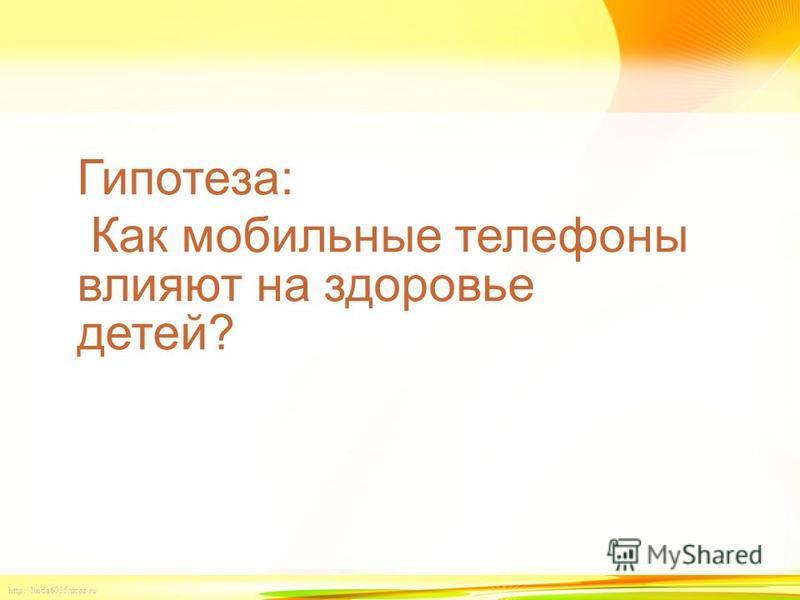 http://linda6035.ucoz.ru/ Гипотеза: Как мобильные телефоны влияют на здоровье детей?