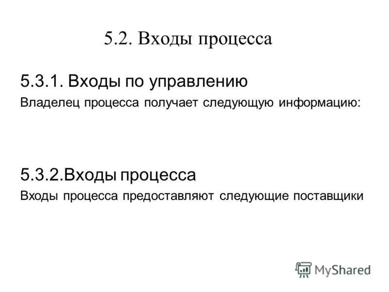 5.2. Входы процесса 5.3.1. Входы по управлению Владелец процесса получает следующую информацию: 5.3.2. Входы процесса Входы процесса предоставляют следующие поставщики