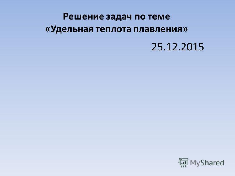 Решение задач по теме «Удельная теплота плавления» 25.12.2015