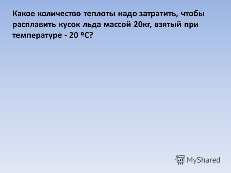 Какое количество теплоты надо затратить, чтобы расплавить кусок льда массой 20 кг, взятый при температуре - 20 ºС?