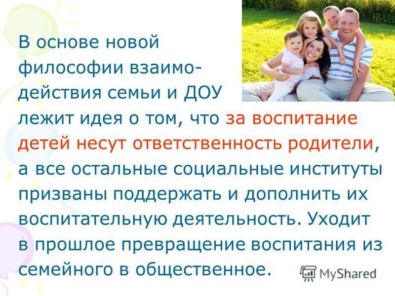 В основе новой философии взаимодействия семьи и ДОУ лежит идея о том, что за воспитание детей несут ответственность родители, а все остальные социальные институты призваны поддержать и дополнить их воспитательную деятельность. Уходит в прошлое превра
