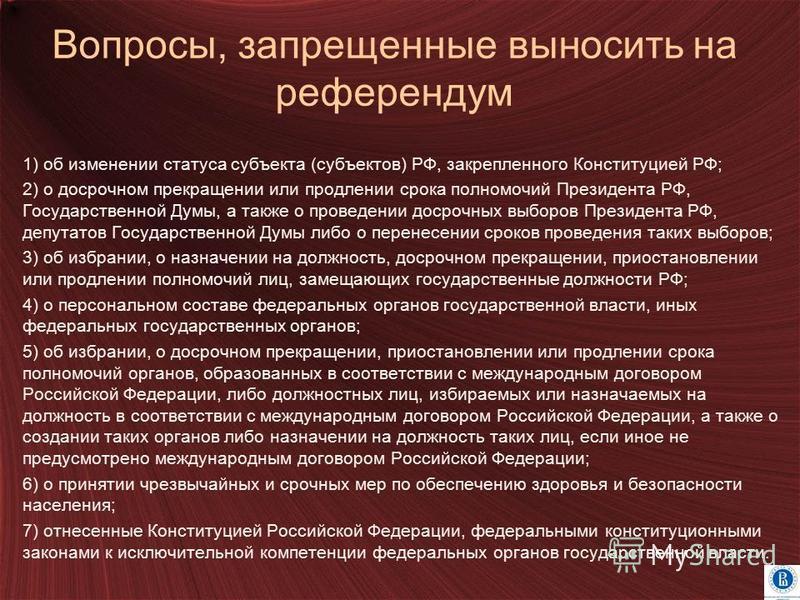Вопросы, запрещенные выносить на референдум 1) об изменении статуса субъекта (субъектов) РФ, закрепленного Конституцией РФ; 2) о досрочном прекращении или продлении срока полномочий Президента РФ, Государственной Думы, а также о проведении досрочных
