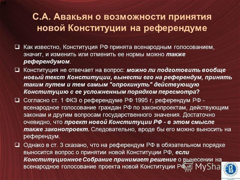 С.А. Авакьян о возможности принятия новой Конституции на референдуме Как известно, Конституция РФ принята всенародным голосованием, значит, и изменить или отменить ее нормы можно также референдумом. Конституция не отвечает на вопрос: можно ли подгото