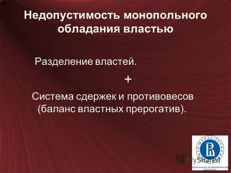 Недопустимость монопольного обладания властью Разделение властей. + Система сдержек и противовесов (баланс властных прерогатив). 66