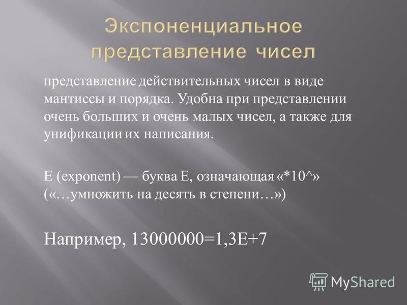 представление действительных чисел в виде мантиссы и порядка. Удобна при представлении очень больших и очень малых чисел, а также для унификации их написания. E (exponent) буква E, означающая «*10^» («… умножить на десять в степени …») Например, 1300