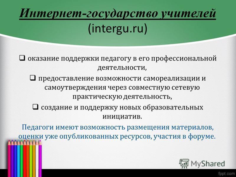 Интернет-государство учителей (intergu.ru) оказание поддержки педагогу в его профессиональной деятельности, предоставление возможности самореализации и самоутверждения через совместную сетевую практическую деятельность, создание и поддержку новых обр