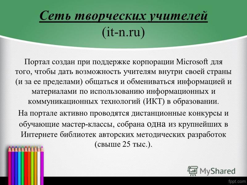 Сеть творческих учителей (it-n.ru) Портал создан при поддержке корпорации Microsoft для того, чтобы дать возможность учителям внутри своей страны (и за ее пределами) общаться и обмениваться информацией и материалами по использованию информационных и
