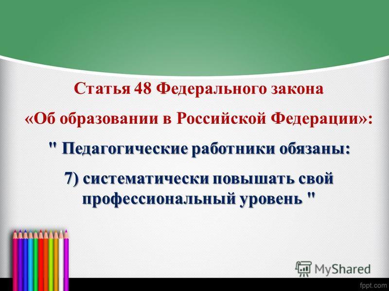 Статья 48 Федерального закона «Об образовании в Российской Федерации»:  Педагогические работники обязаны: 7) систематически повышать свой профессиональный уровень