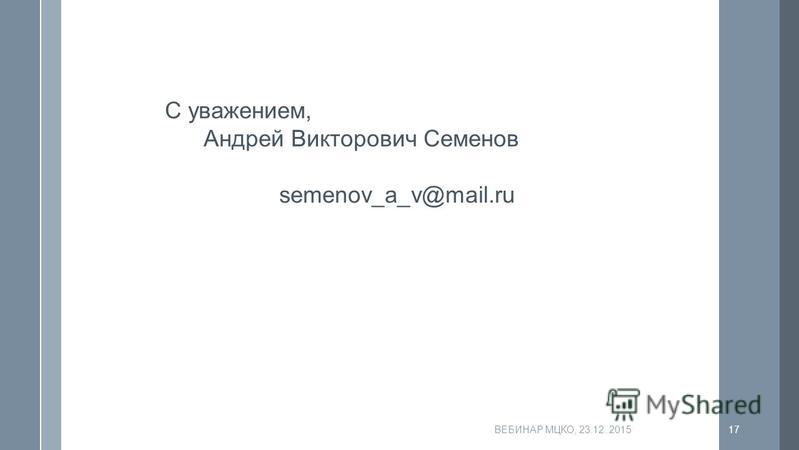 ВЕБИНАР МЦКО, 23.12..201517 С уважением, Андрей Викторович Семенов semenov_a_v@mail.ru